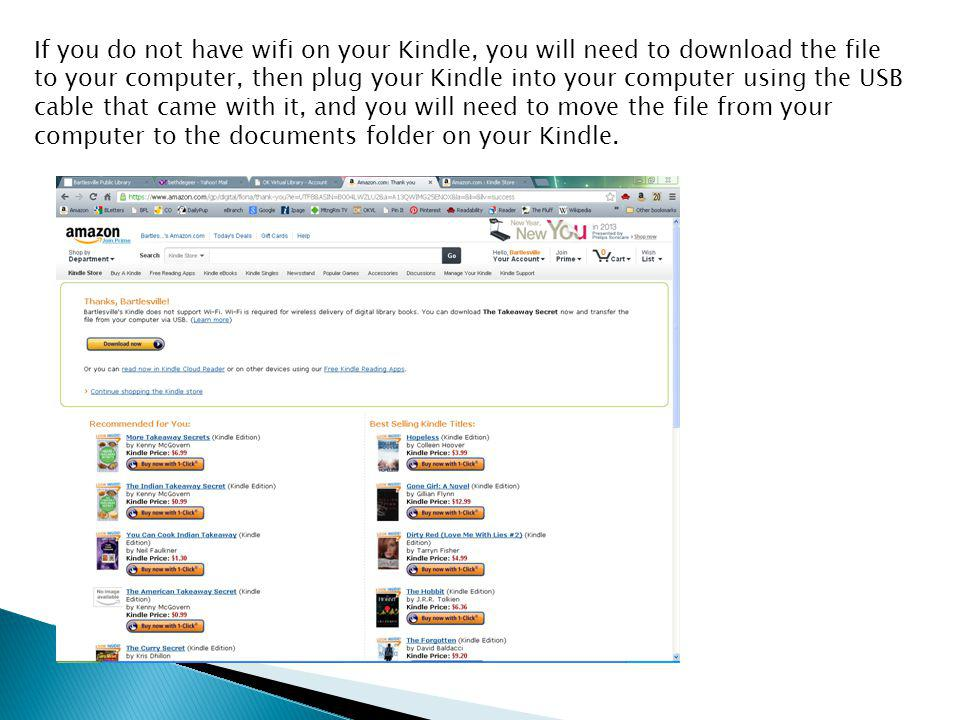 If you do not have wifi on your Kindle, you will need to download the file to your computer, then plug your Kindle into your computer using the USB cable that came with it, and you will need to move the file from your computer to the documents folder on your Kindle.