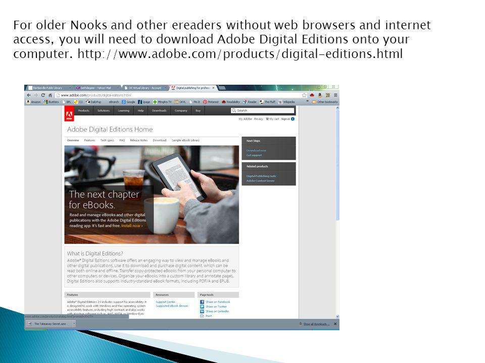 For older Nooks and other ereaders without web browsers and internet access, you will need to download Adobe Digital Editions onto your computer.