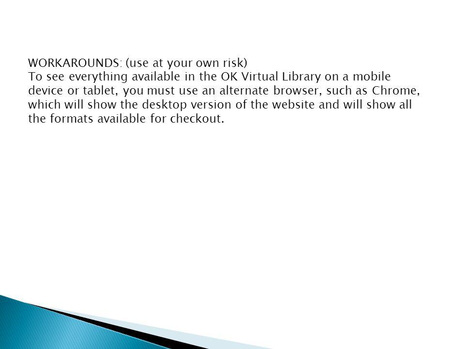 WORKAROUNDS: (use at your own risk) To see everything available in the OK Virtual Library on a mobile device or tablet, you must use an alternate browser, such as Chrome, which will show the desktop version of the website and will show all the formats available for checkout.