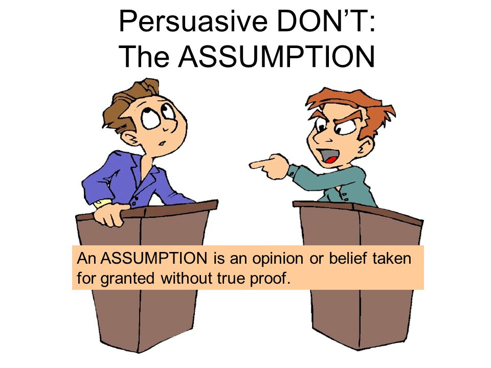 Persuasive DON'T: The ASSUMPTION An ASSUMPTION is an opinion or belief taken for granted without true proof.