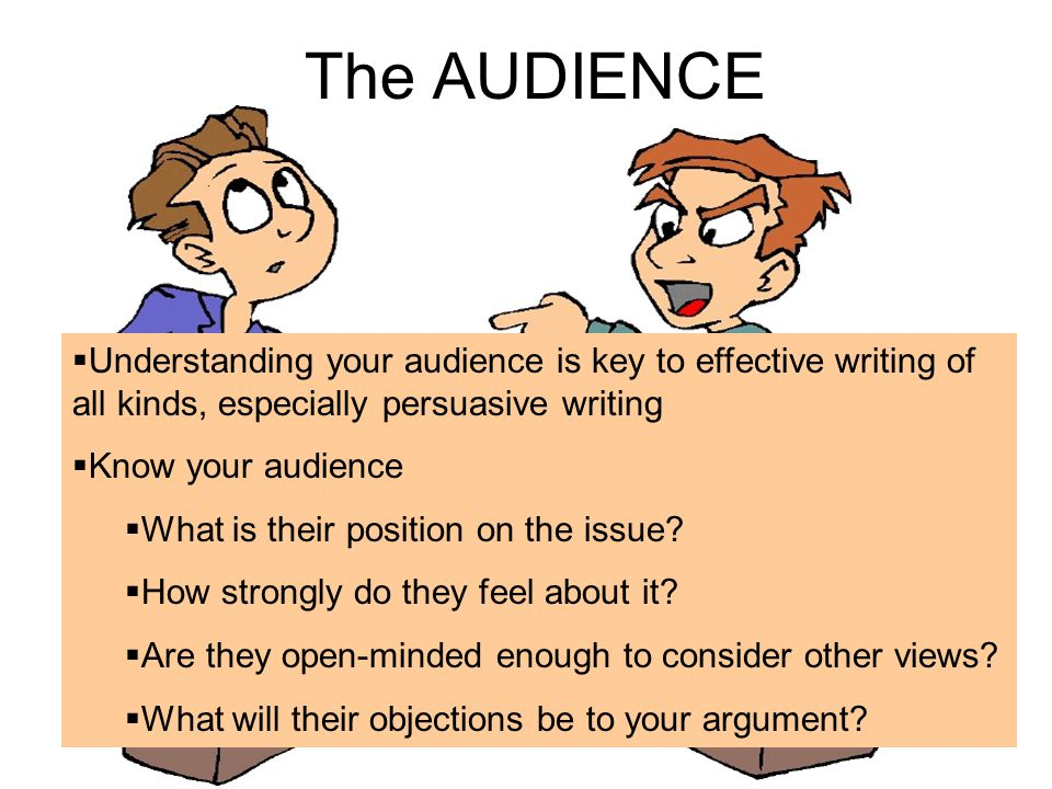 The AUDIENCE  Understanding your audience is key to effective writing of all kinds, especially persuasive writing  Know your audience  What is their position on the issue.