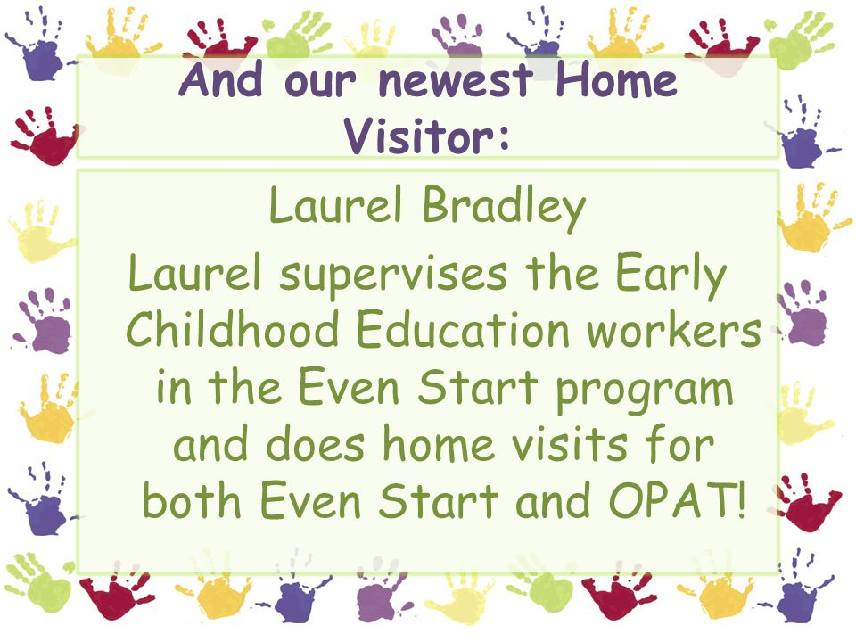 And our newest Home Visitor: Laurel Bradley Laurel supervises the Early Childhood Education workers in the Even Start program and does home visits for both Even Start and OPAT!