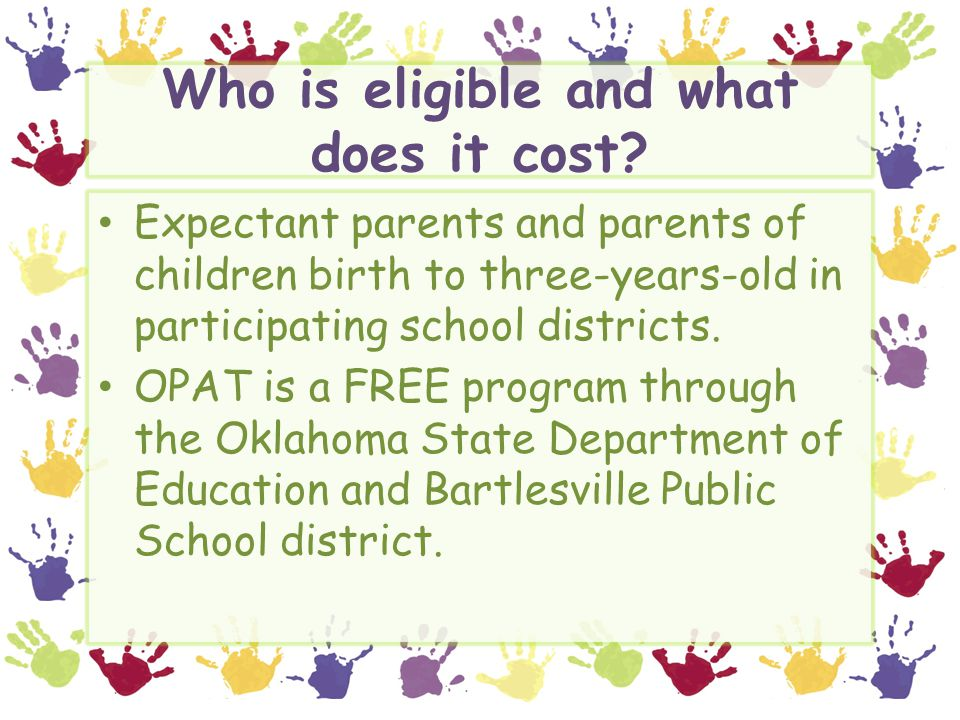 Who is eligible and what does it cost? Expectant parents and parents of children birth to three-years-old in participating school districts. OPAT is a