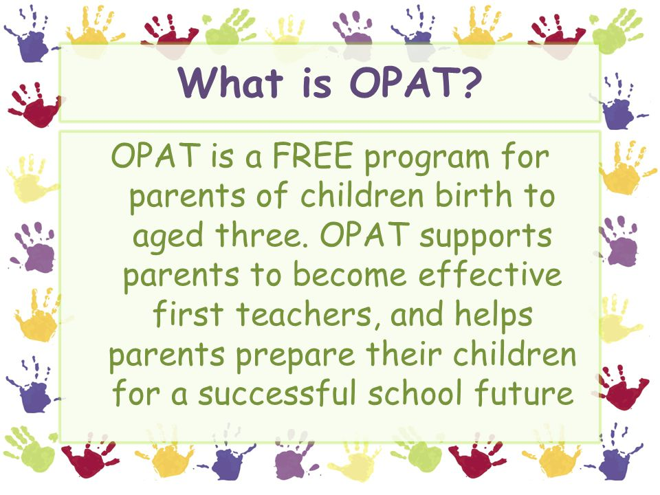 What is OPAT. OPAT is a FREE program for parents of children birth to aged three.