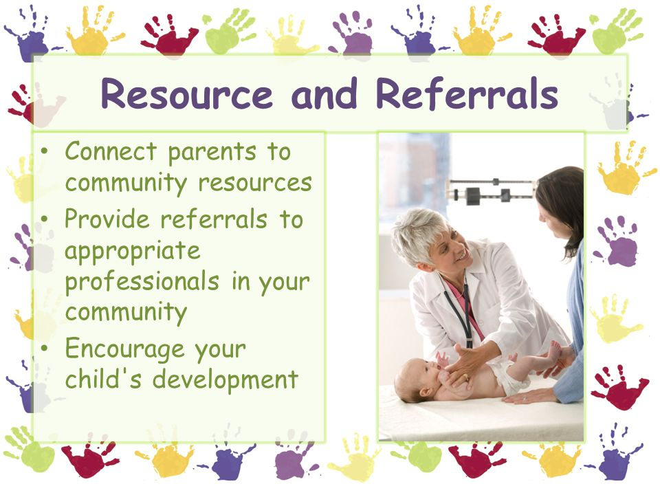 Resource and Referrals Connect parents to community resources Provide referrals to appropriate professionals in your community Encourage your child s development
