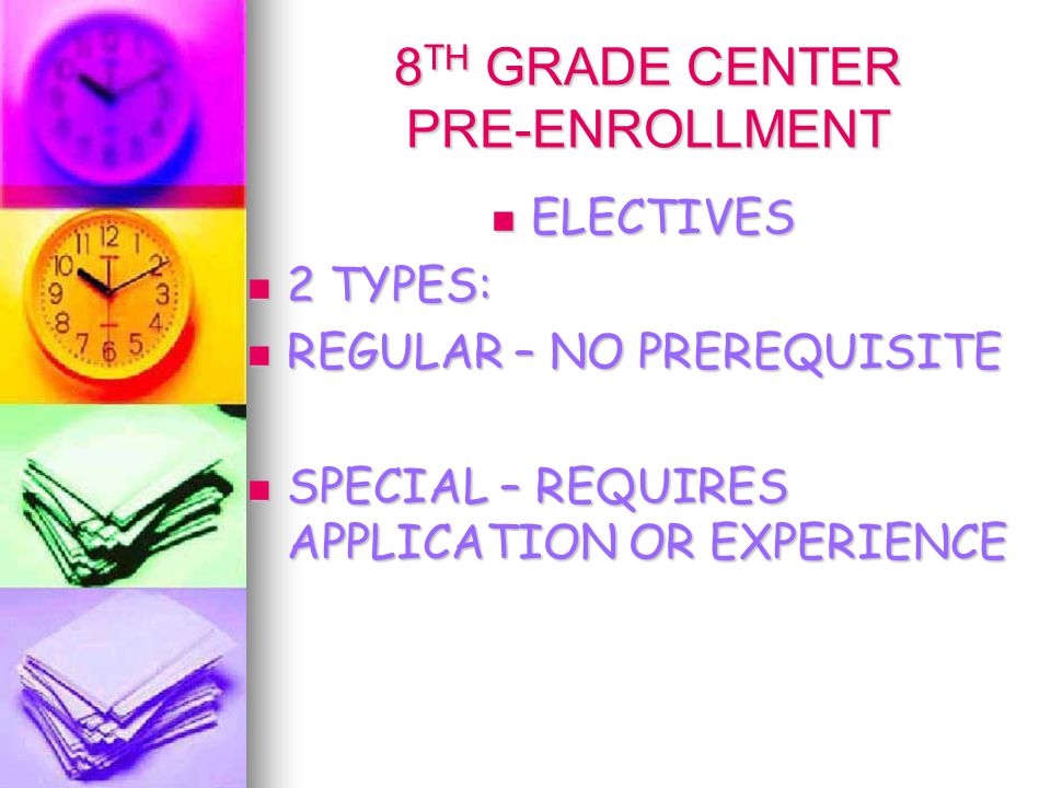 8 TH GRADE CENTER PRE-ENROLLMENT ELECTIVES ELECTIVES 2 TYPES: 2 TYPES: REGULAR – NO PREREQUISITE REGULAR – NO PREREQUISITE SPECIAL – REQUIRES APPLICATION OR EXPERIENCE SPECIAL – REQUIRES APPLICATION OR EXPERIENCE