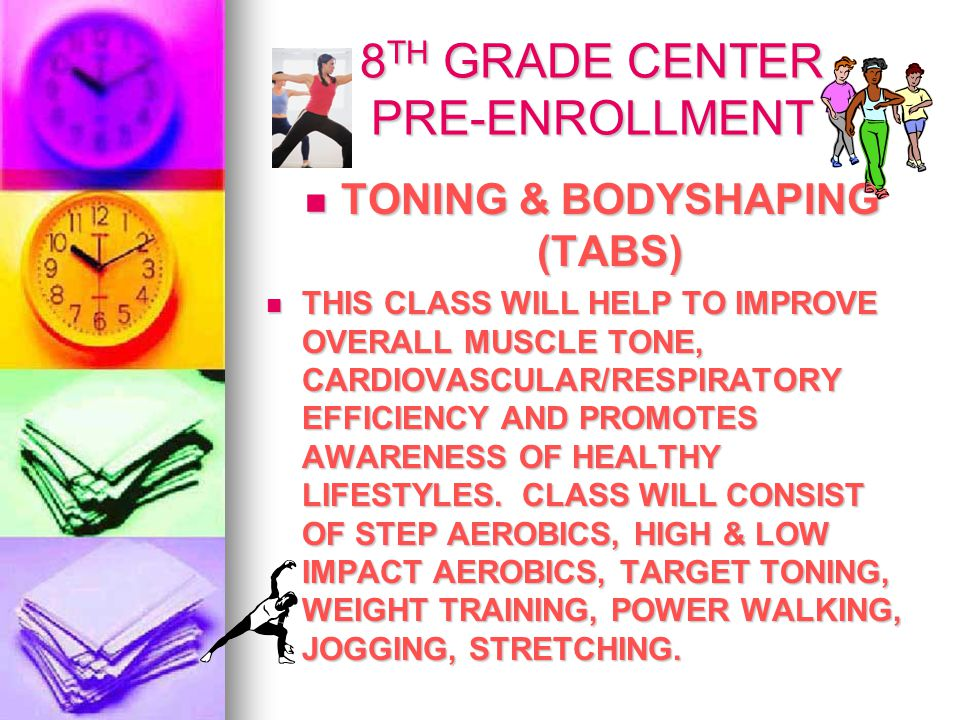 8 TH GRADE CENTER PRE-ENROLLMENT TONING & BODYSHAPING (TABS) TONING & BODYSHAPING (TABS) THIS CLASS WILL HELP TO IMPROVE OVERALL MUSCLE TONE, CARDIOVASCULAR/RESPIRATORY EFFICIENCY AND PROMOTES AWARENESS OF HEALTHY LIFESTYLES.