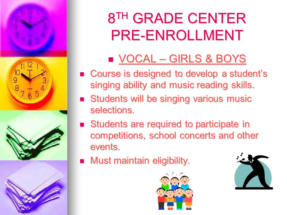 8 TH GRADE CENTER PRE-ENROLLMENT VOCAL – GIRLS & BOYS VOCAL – GIRLS & BOYS Course is designed to develop a student's singing ability and music reading skills.