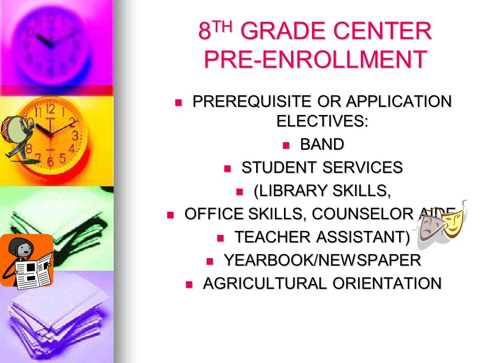 8 TH GRADE CENTER PRE-ENROLLMENT PREREQUISITE OR APPLICATION ELECTIVES: PREREQUISITE OR APPLICATION ELECTIVES: BAND BAND STUDENT SERVICES STUDENT SERVICES (LIBRARY SKILLS, (LIBRARY SKILLS, OFFICE SKILLS, COUNSELOR AIDE, OFFICE SKILLS, COUNSELOR AIDE, TEACHER ASSISTANT) TEACHER ASSISTANT) YEARBOOK/NEWSPAPER YEARBOOK/NEWSPAPER AGRICULTURAL ORIENTATION AGRICULTURAL ORIENTATION