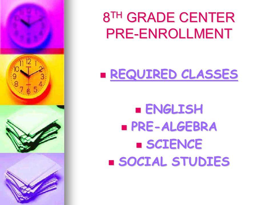 8 TH GRADE CENTER PRE-ENROLLMENT REQUIRED CLASSES REQUIRED CLASSES ENGLISH ENGLISH PRE-ALGEBRA PRE-ALGEBRA SCIENCE SCIENCE SOCIAL STUDIES SOCIAL STUDIES