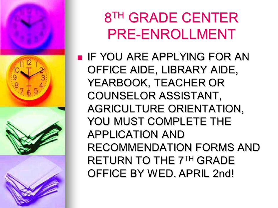 8 TH GRADE CENTER PRE-ENROLLMENT IF YOU ARE APPLYING FOR AN OFFICE AIDE, LIBRARY AIDE, YEARBOOK, TEACHER OR COUNSELOR ASSISTANT, AGRICULTURE ORIENTATION, YOU MUST COMPLETE THE APPLICATION AND RECOMMENDATION FORMS AND RETURN TO THE 7 TH GRADE OFFICE BY WED.