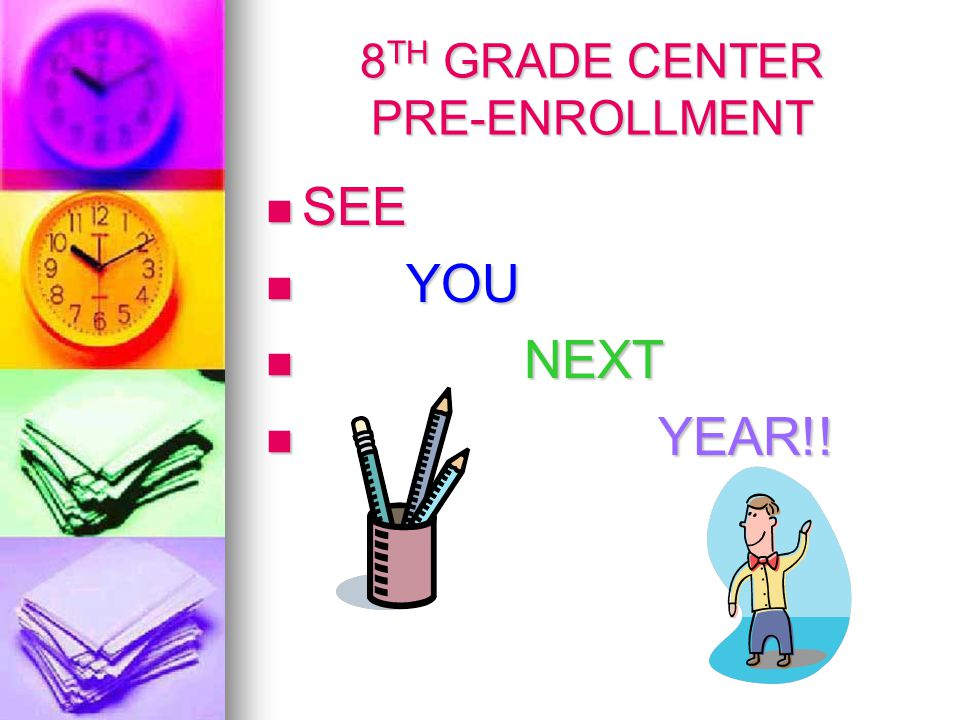 8 TH GRADE CENTER PRE-ENROLLMENT SEE SEE YOU YOU NEXT NEXT YEAR!! YEAR!!