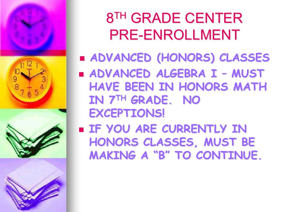 8 TH GRADE CENTER PRE-ENROLLMENT ADVANCED (HONORS) CLASSES ADVANCED (HONORS) CLASSES ADVANCED ALGEBRA I – MUST HAVE BEEN IN HONORS MATH IN 7 TH GRADE.