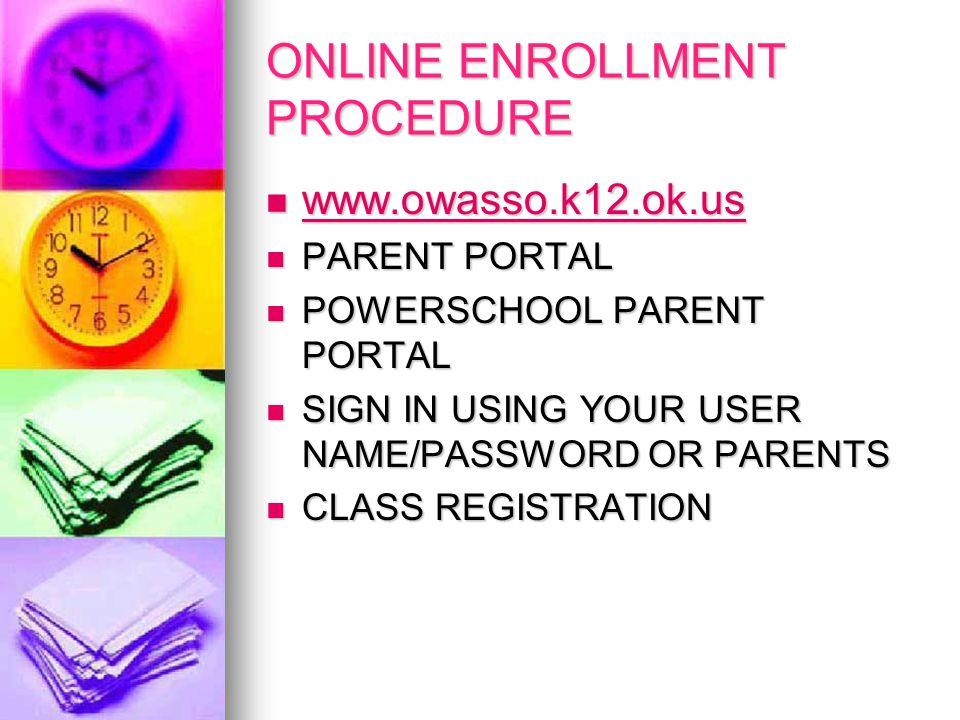 ONLINE ENROLLMENT PROCEDURE www.owasso.k12.ok.us www.owasso.k12.ok.us www.owasso.k12.ok.us PARENT PORTAL PARENT PORTAL POWERSCHOOL PARENT PORTAL POWERSCHOOL PARENT PORTAL SIGN IN USING YOUR USER NAME/PASSWORD OR PARENTS SIGN IN USING YOUR USER NAME/PASSWORD OR PARENTS CLASS REGISTRATION CLASS REGISTRATION