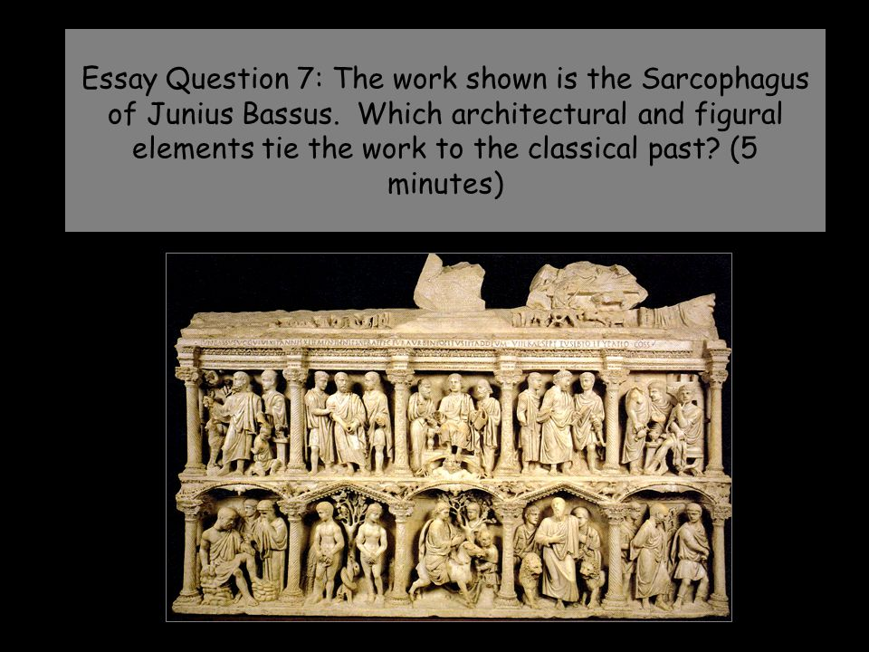 Essay Question 7: The work shown is the Sarcophagus of Junius Bassus. Which architectural and figural elements tie the work to the classical past? (5