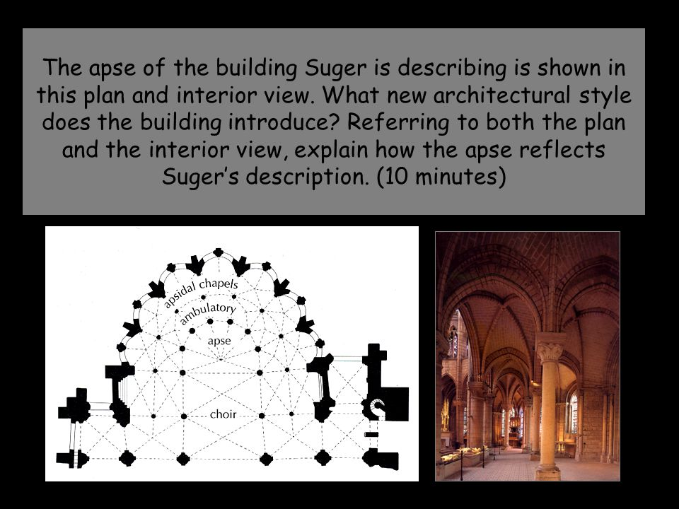 The apse of the building Suger is describing is shown in this plan and interior view. What new architectural style does the building introduce? Referr