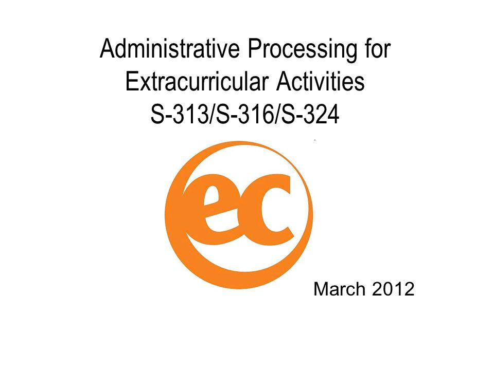 Administrative Processing for Extracurricular Activities S-313/S-316/S-324 March 2012