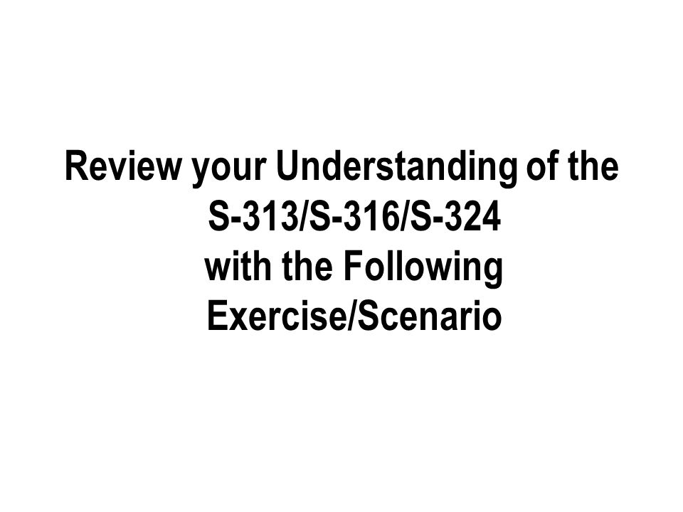 Review your Understanding of the S-313/S-316/S-324 with the Following Exercise/Scenario