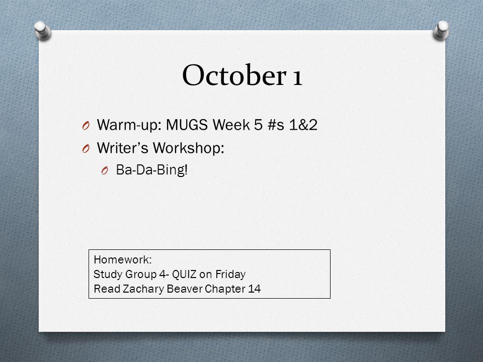 October 1 O Warm-up: MUGS Week 5 #s 1&2 O Writer's Workshop: O Ba-Da-Bing! Homework: Study Group 4- QUIZ on Friday Read Zachary Beaver Chapter 14