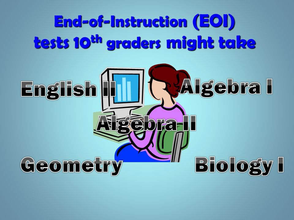 End-of-Instruction (EOI) tests 10 th graders might take