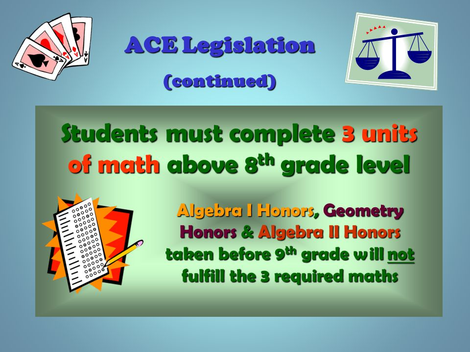 ACE Legislation (continued) Students must complete 3 units of math above 8 th grade level Algebra I Honors, Geometry Honors & Algebra II Honors taken before 9 th grade will not fulfill the 3 required maths