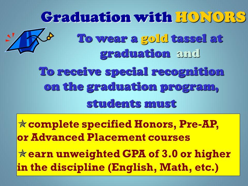 Graduation with HONORS  complete specified Honors, Pre-AP, or Advanced Placement courses  earn unweighted GPA of 3.0 or higher in the discipline (English, Math, etc.) To wear a gold tassel at graduation and To receive special recognition on the graduation program, students must