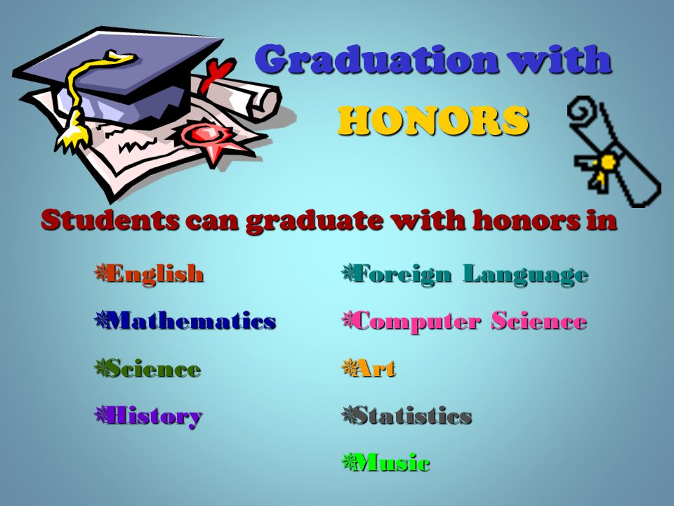 Graduation with HONORS Students can graduate with honors in  English  Mathematics  Science  History  Foreign Language  Computer Science  Art  Statistics  Music