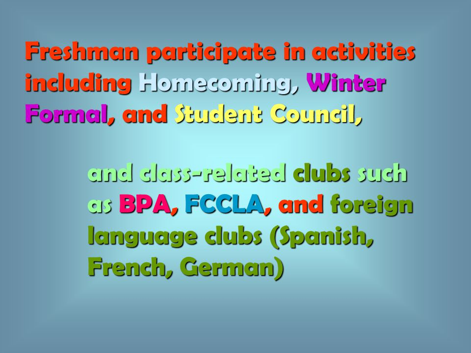 Freshman participate in activities including Homecoming, Winter Formal, and Student Council, and class-related clubs such as BPA, FCCLA, and foreign l
