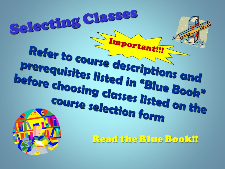 Selecting Classes Refer to course descriptions and prerequisites listed in Blue Book before choosing classes listed on the course selection form Read the Blue Book!.