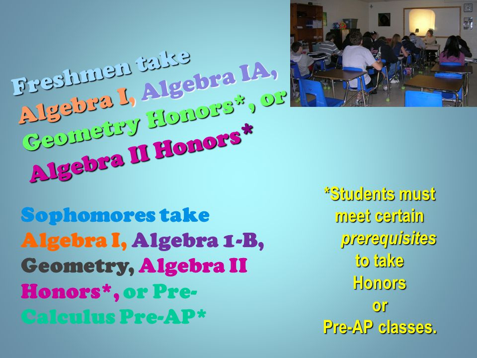 Freshmen take Algebra I, Algebra IA, Geometry Honors*, or Algebra II Honors * *Students must meet certain prerequisites to take Honorsor Pre-AP classes.