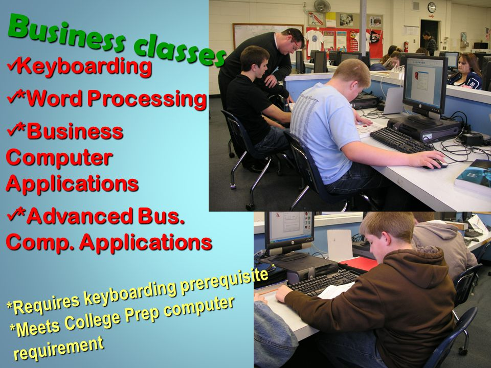 B u s i n e s s c l a s s e s Keyboarding Keyboarding *Word Processing *Word Processing *Business Computer Applications *Business Computer Applications *Advanced Bus.
