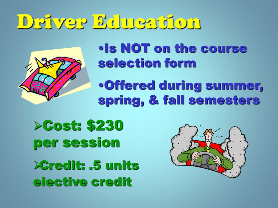Driver Education Is NOT on the course selection formIs NOT on the course selection form Offered during summer, spring, & fall semestersOffered during summer, spring, & fall semesters  Cost: $230 per session  Credit:.5 units elective credit
