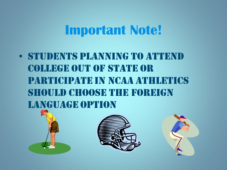Students planning to attend college out of state or participate in NCAA athletics should choose the foreign language option Important Note!