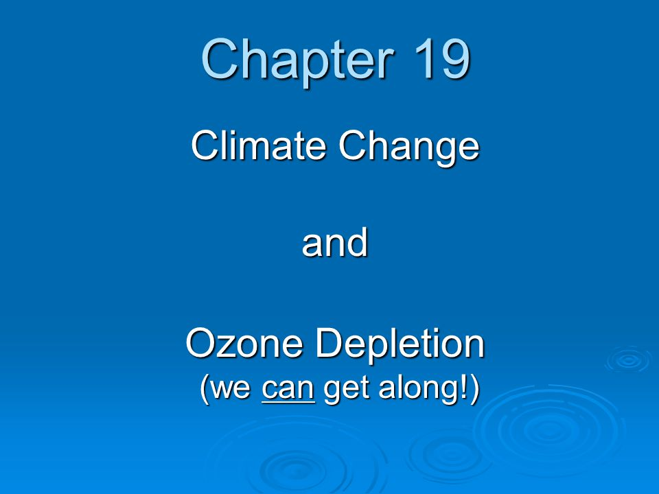 Chapter 19 Climate Change and Ozone Depletion (we can get along!)
