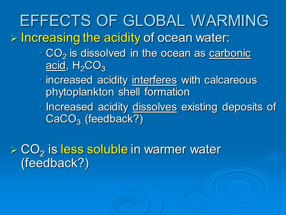 EFFECTS OF GLOBAL WARMING  Increasing the acidity of ocean water: CO 2 is dissolved in the ocean as carbonic acid, H 2 CO 3CO 2 is dissolved in the o