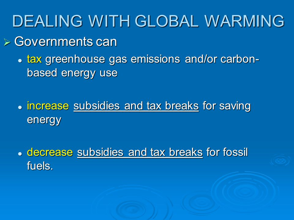 DEALING WITH GLOBAL WARMING  Governments can tax greenhouse gas emissions and/or carbon- based energy use tax greenhouse gas emissions and/or carbon-