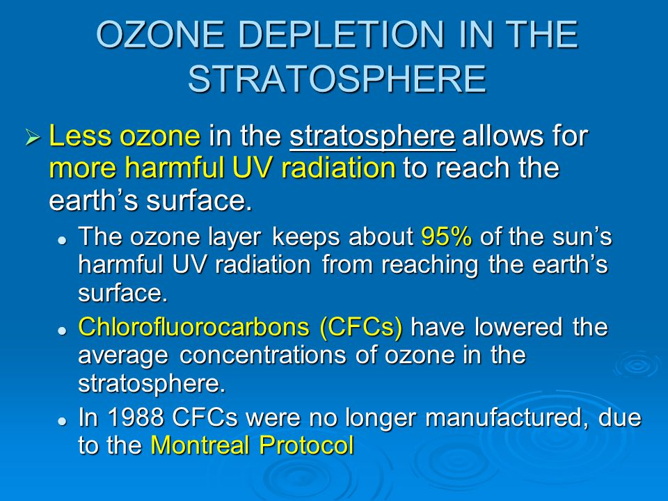 OZONE DEPLETION IN THE STRATOSPHERE  Less ozone in the stratosphere allows for more harmful UV radiation to reach the earth's surface. The ozone laye