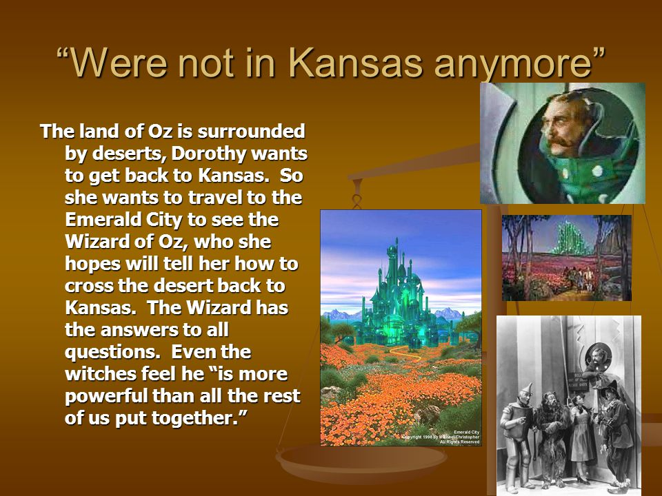 """Were not in Kansas anymore"" The land of Oz is surrounded by deserts, Dorothy wants to get back to Kansas. So she wants to travel to the Emerald City"