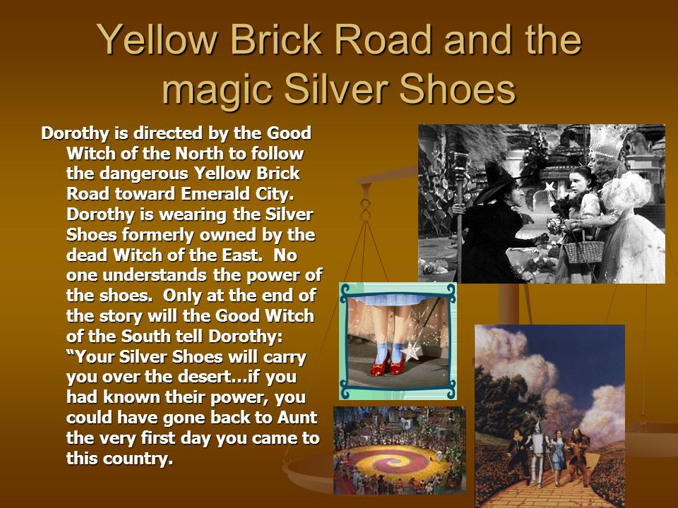 Yellow Brick Road and the magic Silver Shoes Dorothy is directed by the Good Witch of the North to follow the dangerous Yellow Brick Road toward Emera
