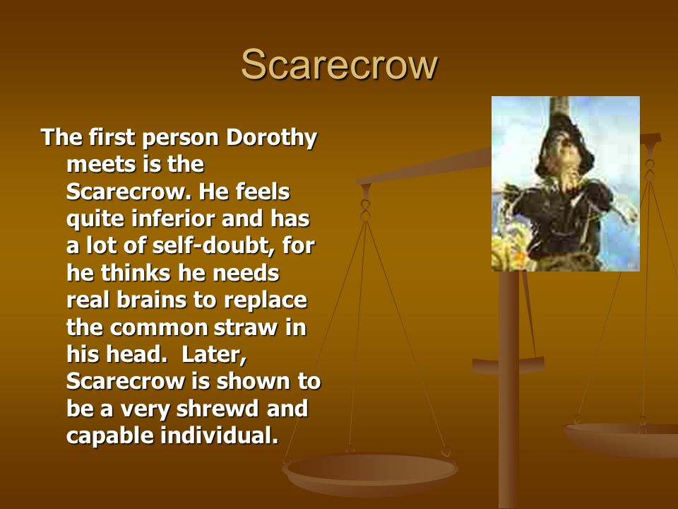 Scarecrow The first person Dorothy meets is the Scarecrow. He feels quite inferior and has a lot of self-doubt, for he thinks he needs real brains to