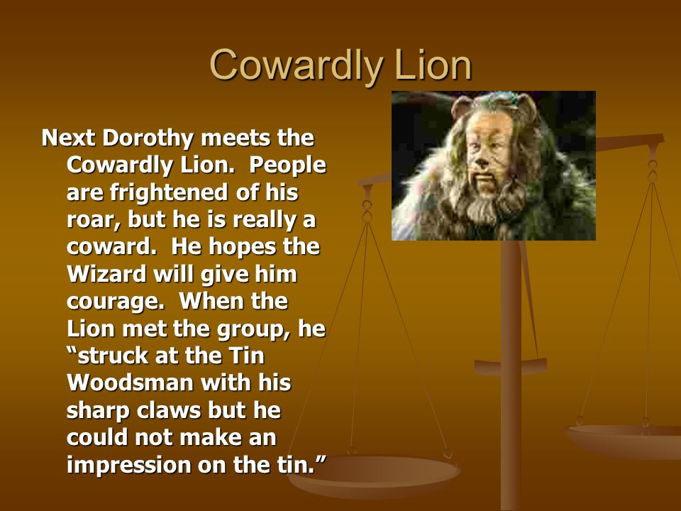 Cowardly Lion Next Dorothy meets the Cowardly Lion. People are frightened of his roar, but he is really a coward. He hopes the Wizard will give him co