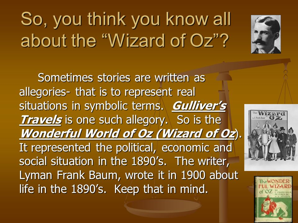 "So, you think you know all about the ""Wizard of Oz""? Sometimes stories are written as allegories- that is to represent real situations in symbolic ter"