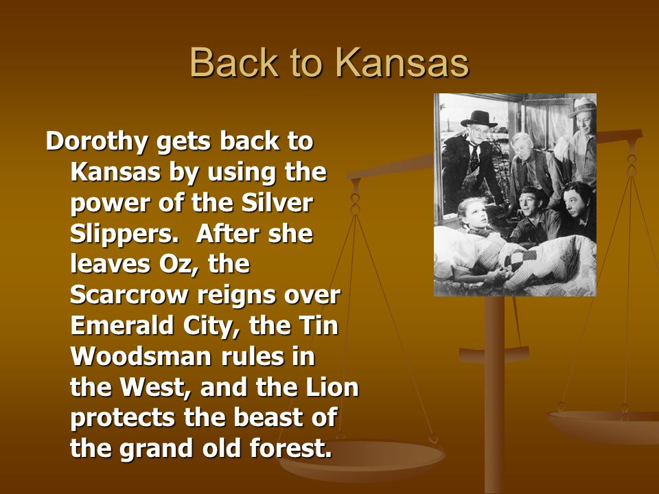 Back to Kansas Dorothy gets back to Kansas by using the power of the Silver Slippers. After she leaves Oz, the Scarcrow reigns over Emerald City, the