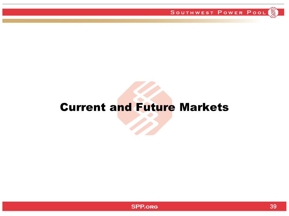 SPP.org 39 Current and Future Markets