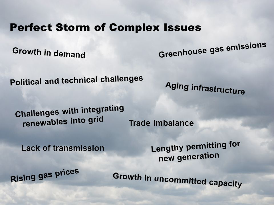 Perfect Storm of Complex Issues Growth in demand Aging infrastructure Rising gas prices Lack of transmission Growth in uncommitted capacity Challenges with integrating renewables into grid Political and technical challenges Greenhouse gas emissions Lengthy permitting for new generation Trade imbalance