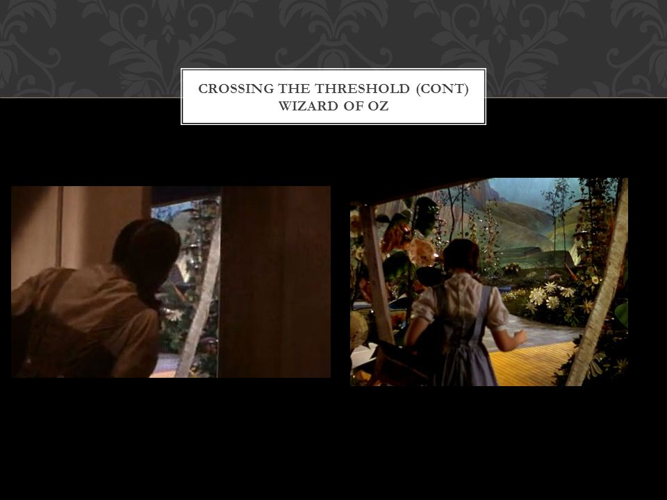 CROSSING THE THRESHOLD (CONT) WIZARD OF OZ