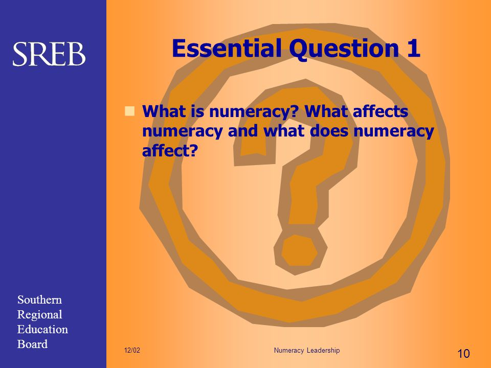 Southern Regional Education Board Numeracy Leadership 10 12/02 Essential Question 1 What is numeracy? What affects numeracy and what does numeracy aff