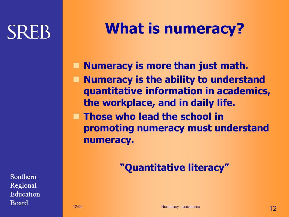 Southern Regional Education Board Numeracy Leadership 12 12/02 What is numeracy? Numeracy is more than just math. Numeracy is the ability to understan