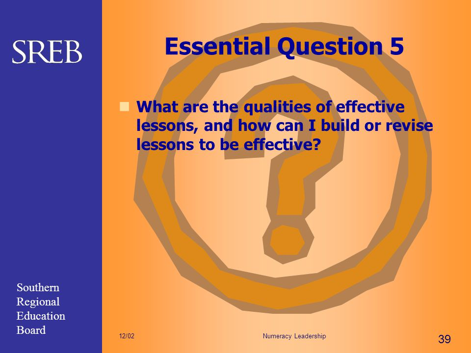Southern Regional Education Board Numeracy Leadership 39 12/02 Essential Question 5 What are the qualities of effective lessons, and how can I build o