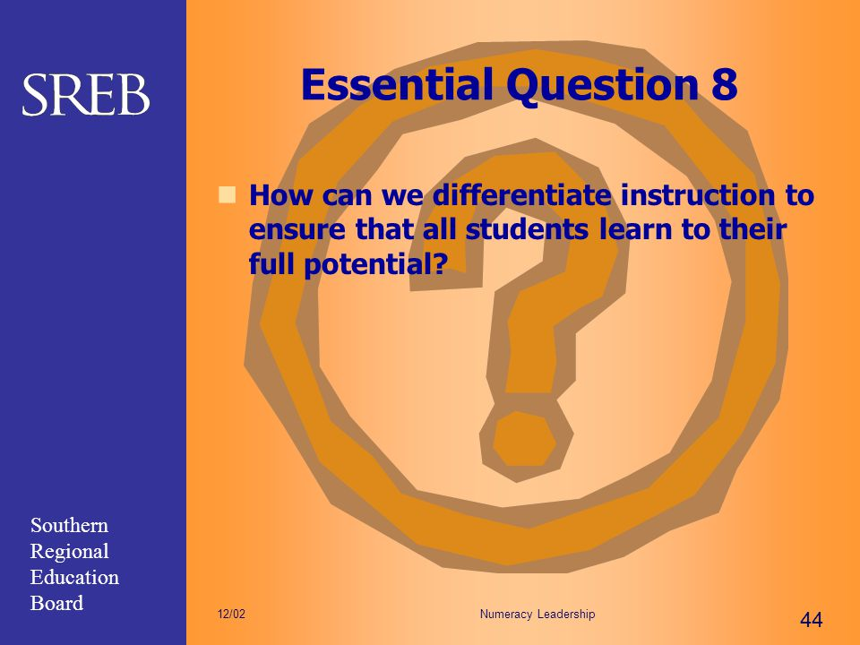 Southern Regional Education Board Numeracy Leadership 44 12/02 Essential Question 8 How can we differentiate instruction to ensure that all students l